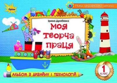 1 клас НУШ Дробязко І. Моя творча праця альбом з дизайну і технологій для закладів загальної середньої освіти Оріон (9786177485345)