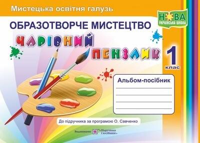 1 клас НУШ Чарівний пензлик. 1 клас. Альбом-посібник з образотворчого мистецтва (за програмою О.Я.Савченко) 9789660733244 Підручники і посібники  (87667)