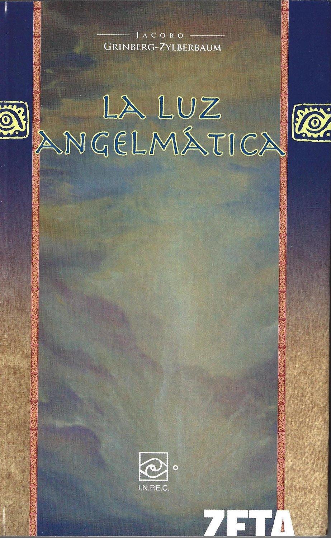 Jacobo Grinberg-Zylberbaum : La Luz Angelmatica 4a ediciòn