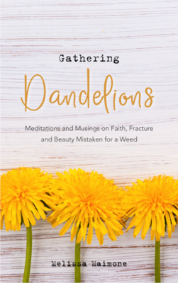 2. Gathering Dandelions: Meditations and Musings on Faith, Fracture, and Beauty Mistaken for a Weed