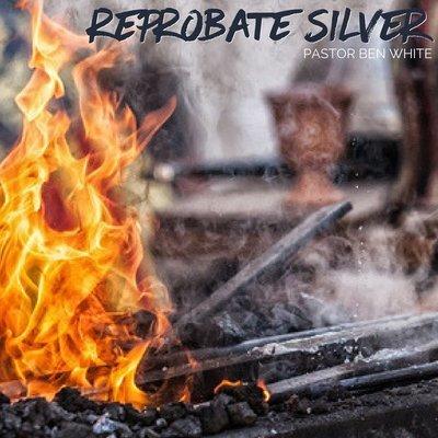 Reprobate Silver - Pastor Ben White