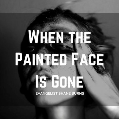 When the Painted Face is Gone - Evangelist Shane Burns