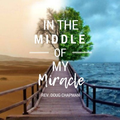 In the Middle of My Miracle - Rev Doug Chapman