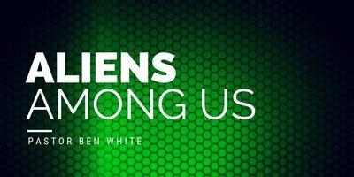 Aliens Among Us - Pastor Ben White
