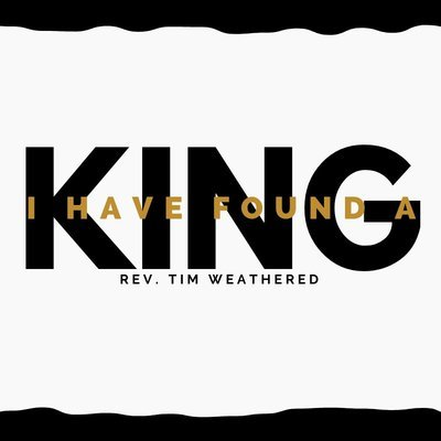 I Have Found a King - Rev. Tim Weathered