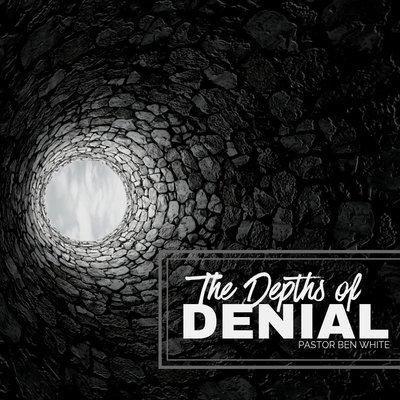 The Depths of Denial - Pastor Ben White