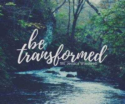 Be Transformed - Sis. Jessica Wardwell