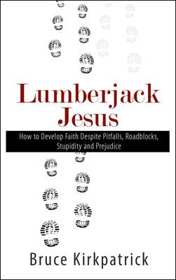 Lumberjack Jesus: How to Develop Faith Despite Pitfalls, Roadblocks, Stupidity and Prejudice by Bruce Kirkpatrick
