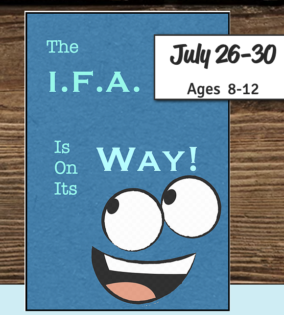 Camp: Play--The I.F.A. Is On Its Way! (ages 8-12)  July 26-30,  2:30pm--5:00pm M-Th, 2:30-8pm Fri.