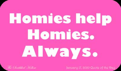 Homies Help Homies. Always.  - Jan 17th Quote