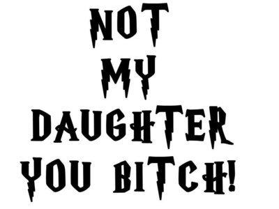 Not My Daughter you Bitch! Vinyl Sticker
