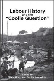 """Labour History and the """"Coolie Question"""" (edited by Diane Kirkby and Sophie Loy-Wilson). A special issue of Labour History, no. 113 (November 2017)."""