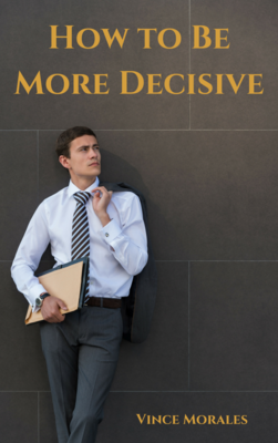 How To Be More Decisive by Vince Morales