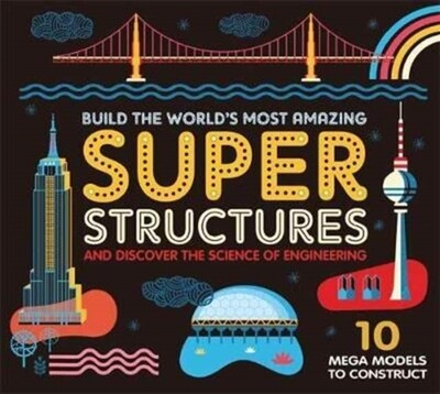Build the World's Most Amazing Super Structures and Discover the Science of Engineering