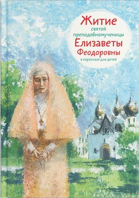 Life of Saint Elizabeth Feodorovna for Kids  (in Russian).  Житие святой преподобномученицы Елизаветы Феодоровны в пересказе для детей
