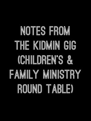 Notes from the Kidmin GIG (Children's & Family Ministry Round Table)