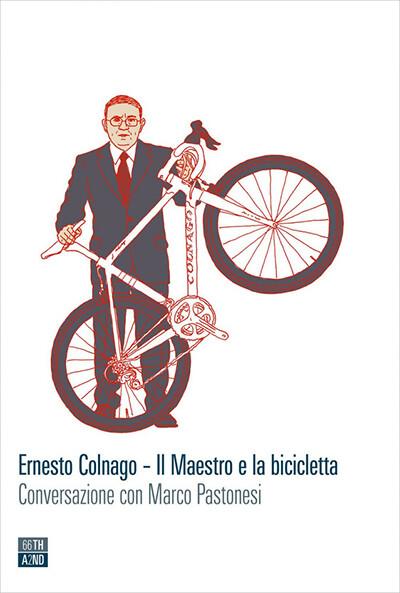 Marco Pastonesi - Ernesto Colnago. Il Maestro e la bicicletta