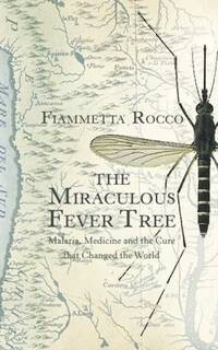 The miraculous fever-tree. Malaria, medicine, quinine and the cure that changed the world*
