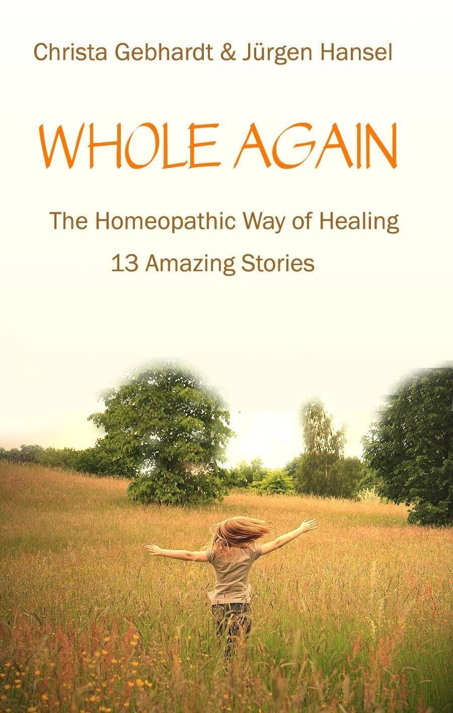 Whole again: The homeopathic way of healing, 13 amazing stories