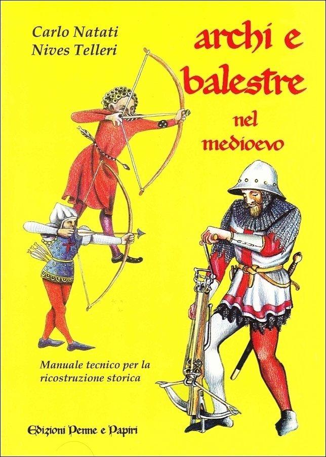 """Archi e balestre nel medioevo - """"Manuale tecnico per la rievocazione storica"""""""