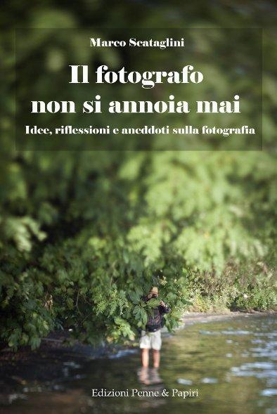 """fotografo non si annoia mai (Il) - """"Idee, riflessioni e aneddoti sulla fotografia"""""""