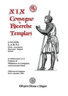 Atti XIX Convegno di Ricerche Templari (Villafranca in Lunigiana 2001)