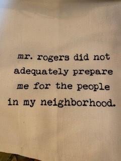 Mr. rogers did not adequately prepare for the people in my neighborhood. Tea towel