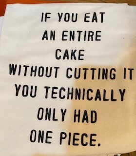 """""""If you eat an entire cake without cutting it, you technically only had one piece."""" towel"""