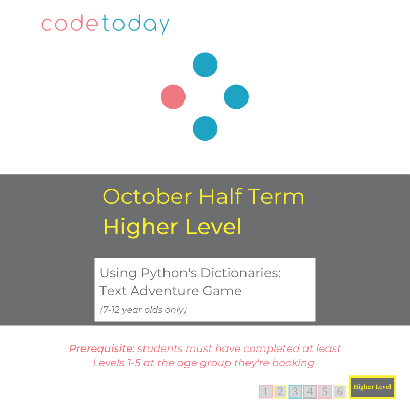 Higher Level   Using Python's Dictionaries: Text Adventure Game   October Half Term 2021