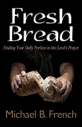 Fresh Bread: Finding Your Daily Portion in the Lord's Prayer