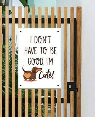 Fun Gate Sign - I Don't have to be Good I'm Cute - 1