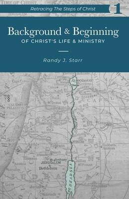 Retracing the Steps of Christ, v. 1 - Background & Beginning of Christ's Life & Ministry