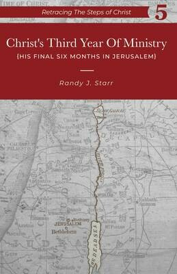 Retracing the Steps of Christ, v. 5 - Christ's Third Year of Ministry -His Final 6 months in Jerusalem