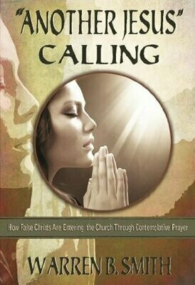 """""""Another Jesus"""" Calling—How False Christs Are Entering the Church Through Contemplative Prayer"""