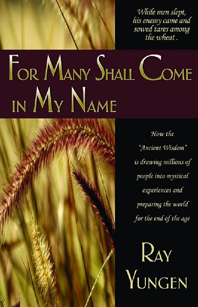 "For Many Shall Come In My Name - How the ""Ancient Wisdom"" is drawing millions of people into mystical experiences and preparing the world for the end of the age"