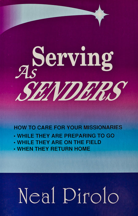 Serving As Senders: How to Care for Your Missionaries While They Are Preparing to Go, While They Are on the Field, When They Return Home