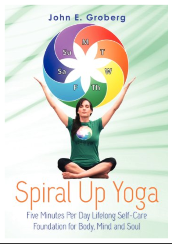 Spiral Up Yoga: Five Minutes Per Day Lifelong Self-Care Foundation for Body, Mind and Soul by John E. Groberg