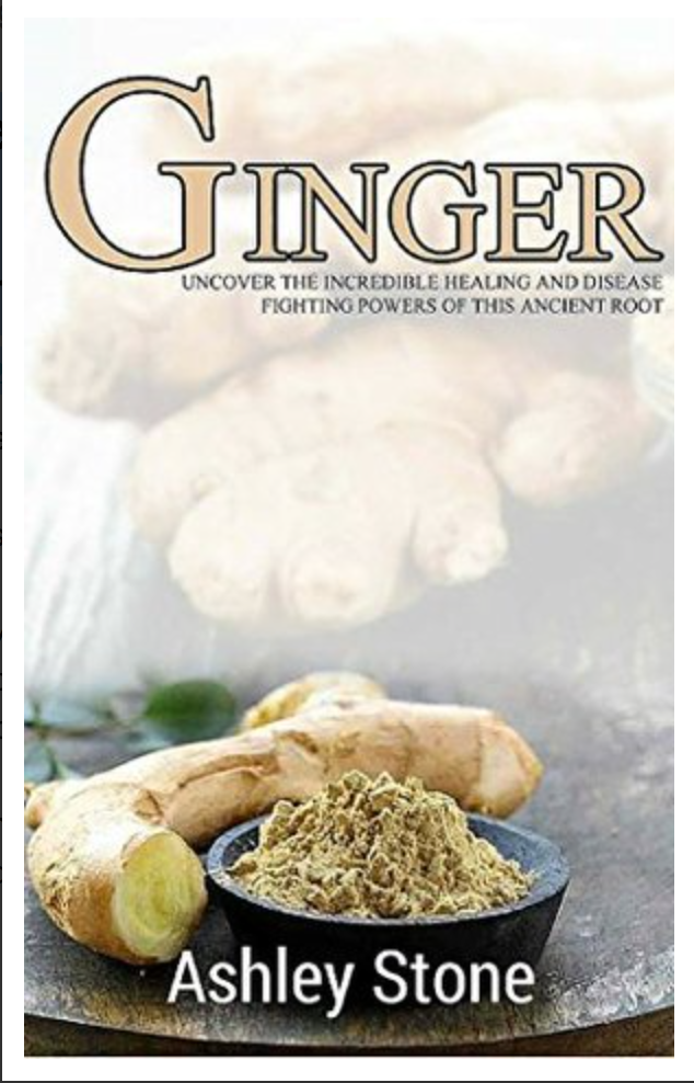 Ginger: Uncover The Incredible Healing and Disease Fighting Powers of this Ancient Root... [ Ebook ]