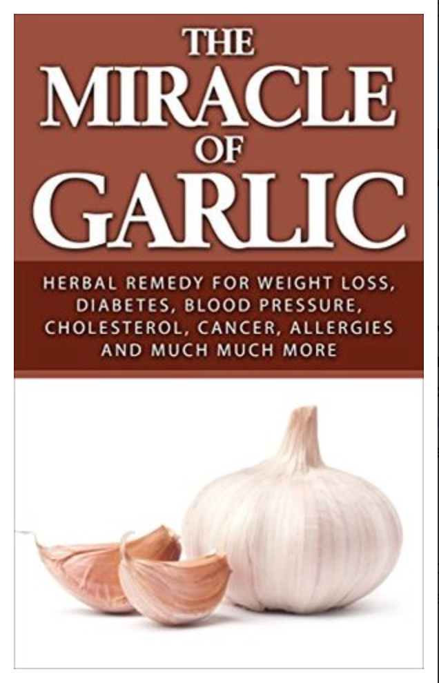 The Miracle of Garlic: Herbal Remedy for Weight Loss, Diabetes, Blood Pressure, Cholesterol, Cancer, Allergies and Much Much More. (Garlic Power, Green Tea) David Sykes [ Ebook ] Instant Access
