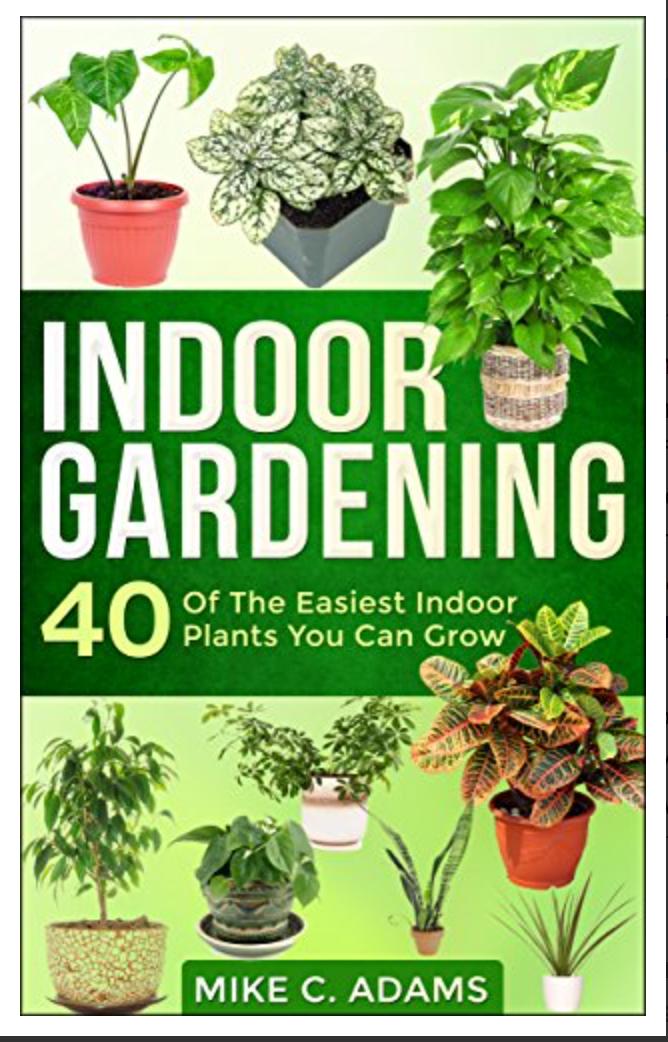 Indoor Gardening : 40 Of The Easiest Indoor Plants You Can Grow By Mike C. Adams [ Ebook ] Instant Access