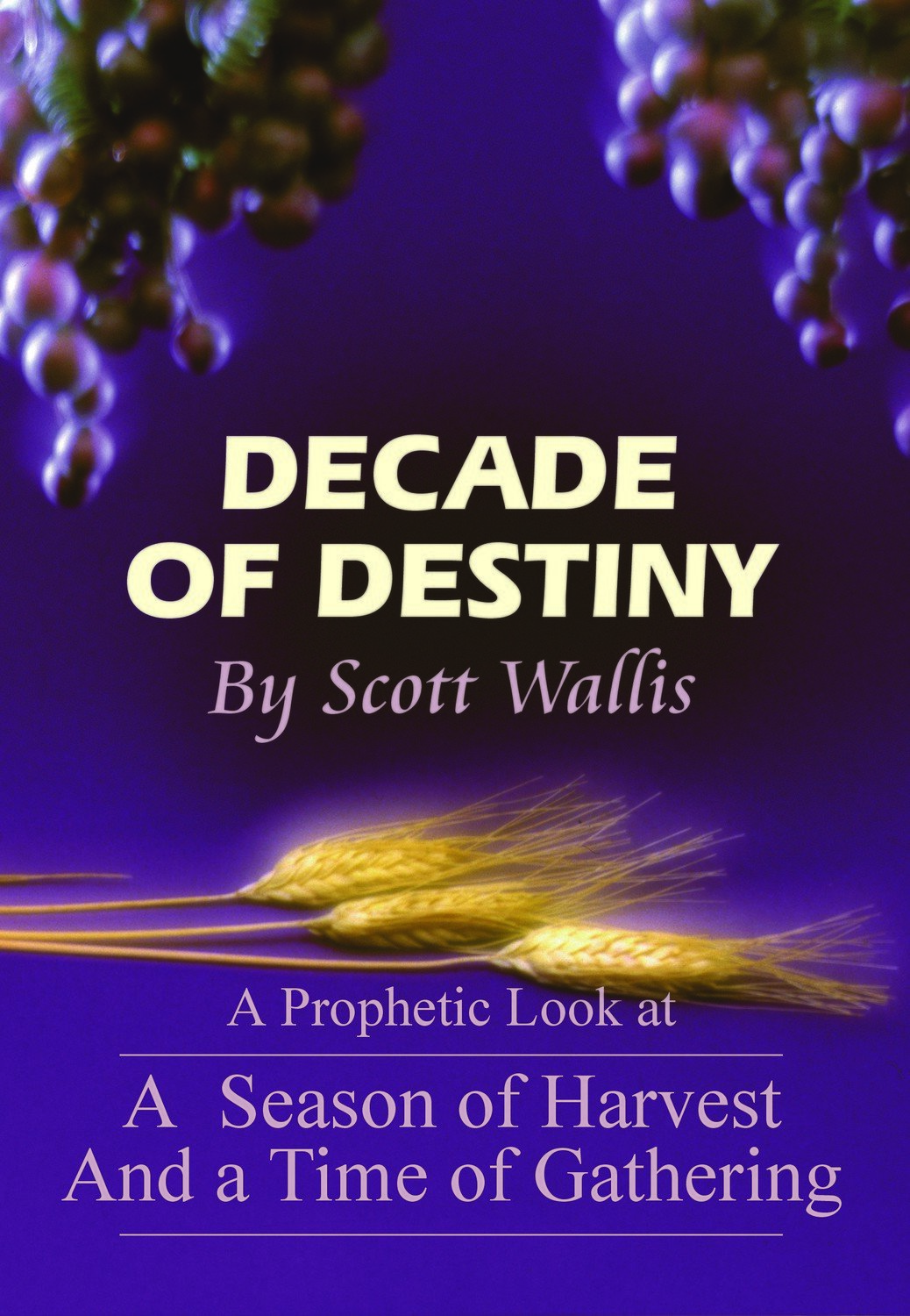 Decade of Destiny: A Prophetic Look at a Season of Harvest and Time of Gathering