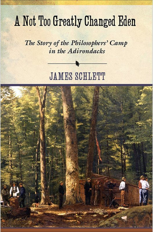 A Not Too Greatly Changed Eden: The Story of Philosopher's Camp in the Adirondacks - Schlett
