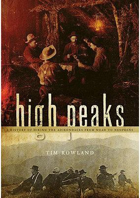 High Peaks: A History of Hiking the Adirondacks from Noah to Neoprene - Rowland