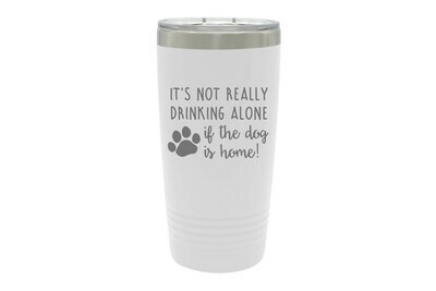 It's not really drinking alone if the dog is home Insulated Tumbler 20 oz
