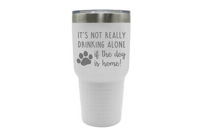 It's not really drinking alone if the dog is home Insulated Tumbler 30 oz