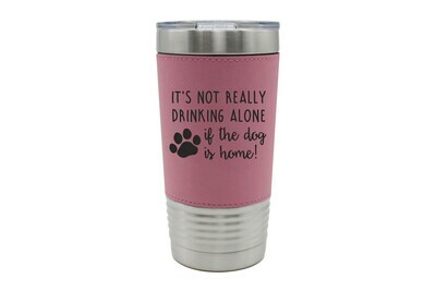 Leatherette 20 oz It's not really drinking alone if the dog is home Insulated Tumbler