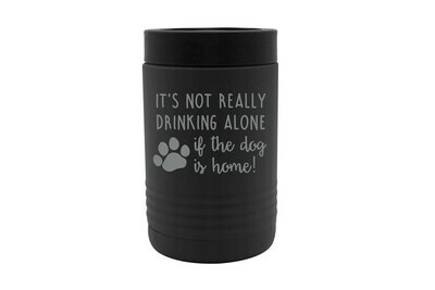 It's not really drinking alone if the dog is home Insulated Beverage Holder