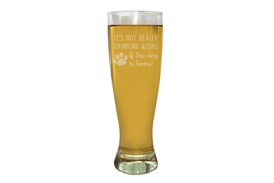 It's not really drinking alone if the dog is home Pilsner Beer Glass 16 oz