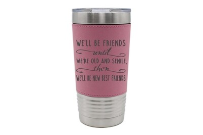 Leatherette 20 oz We'll Be Friends until We're Old and Senile, then We'll be New Best Friends Insulated Tumbler