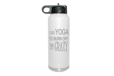 I do Yoga to burn off the Crazy Insulated Water Bottle 32 oz